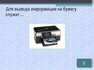 Для вывода информации на бумагу служит ... 5