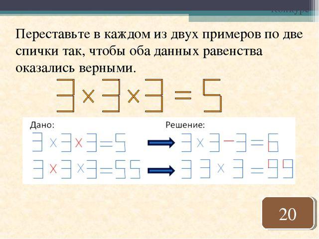 Конкурс Переставьте в каждом из двух примеров по две спички так, чтобы оба да...