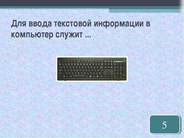 Для ввода текстовой информации в компьютер служит ... 5