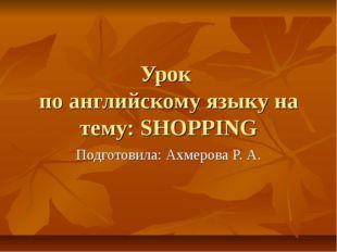 Урок по английскому языку на тему: SHOPPING Подготовила: Ахмерова Р. А.