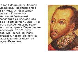 Федор I Иоаннович (Феодор Блаженный) родился в мае 1557 года. Он был сыном Ив