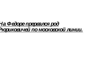 На Федоре прервался род Рюриковичей по московской линии.