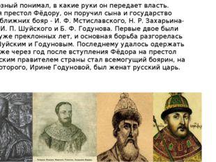 Иван Грозный понимал, в какие руки он передает власть. Оставляя престол Фёдор