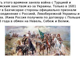Часть этого времени заняла война с Турцией и Крымским ханством из-за Украины.