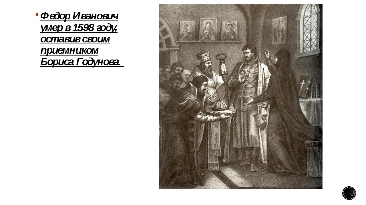 Федор Иванович умер в 1598 году, оставив своим приемником Бориса Годунова.