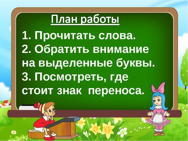 1. Прочитать слова. 2. Обратить внимание на выделенные буквы. 3. Посмотреть,...