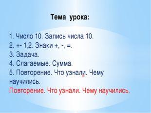 Тема урока: 1. Число 10. Запись числа 10. 2. +- 1,2. Знаки +, -, =. 3. Задач