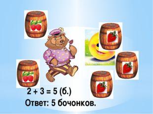 2 + 3 = 5 (б.) Ответ: 5 бочонков.