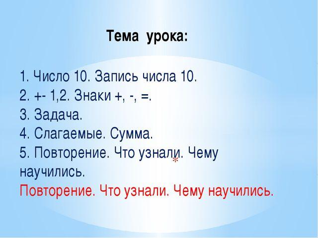 Тема урока: 1. Число 10. Запись числа 10. 2. +- 1,2. Знаки +, -, =. 3. Задач...