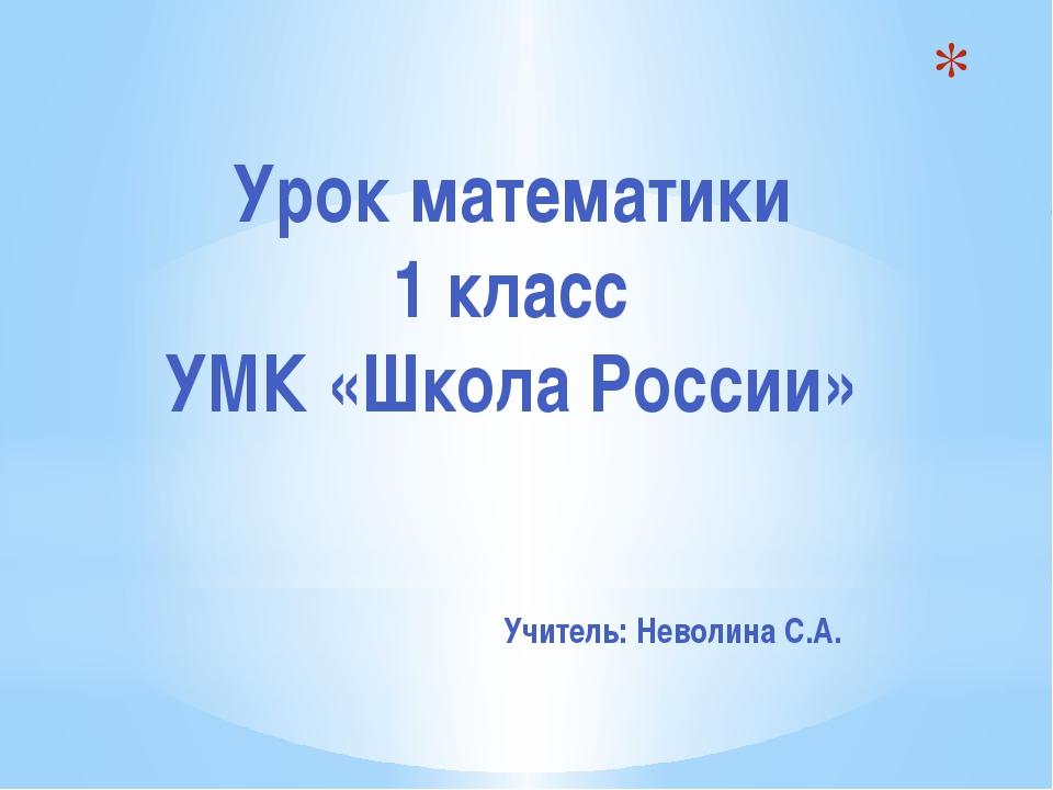 Урок математики 1 класс УМК «Школа России» Учитель: Неволина С.А.