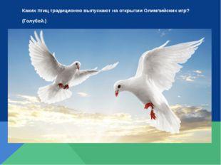Каких птиц традиционно выпускают на открытии Олимпийских игр? (Голубей.)