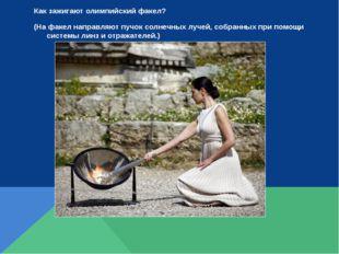 Как зажигают олимпийский факел? (На факел направляют пучок солнечных лучей, с