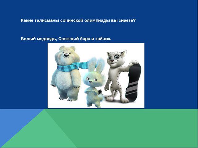 Какие талисманы сочинской олимпиады вы знаете? Белый медведь, Снежный барс и...