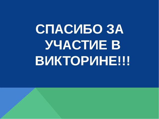 СПАСИБО ЗА УЧАСТИЕ В ВИКТОРИНЕ!!!