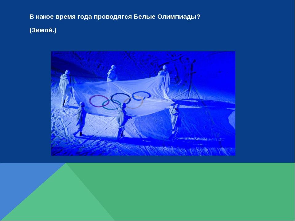 В какое время года проводятся Белые Олимпиады? (Зимой.)