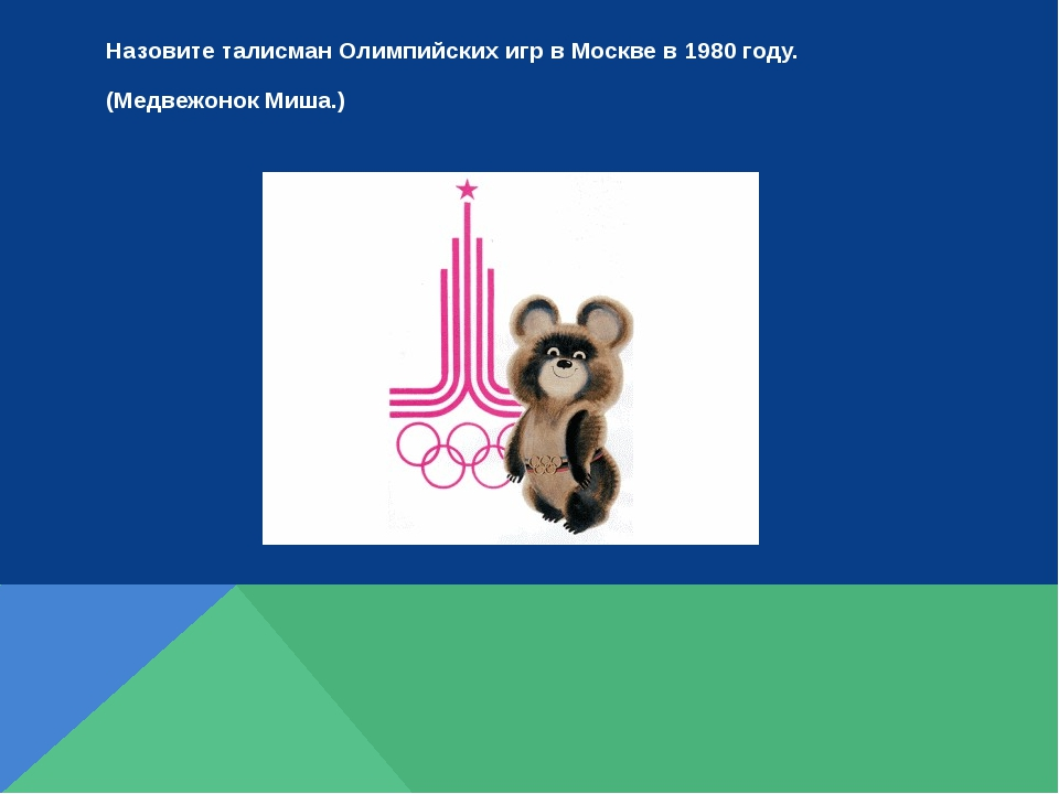 Назовите талисман Олимпийских игр в Москве в 1980 году. (Медвежонок Миша.)