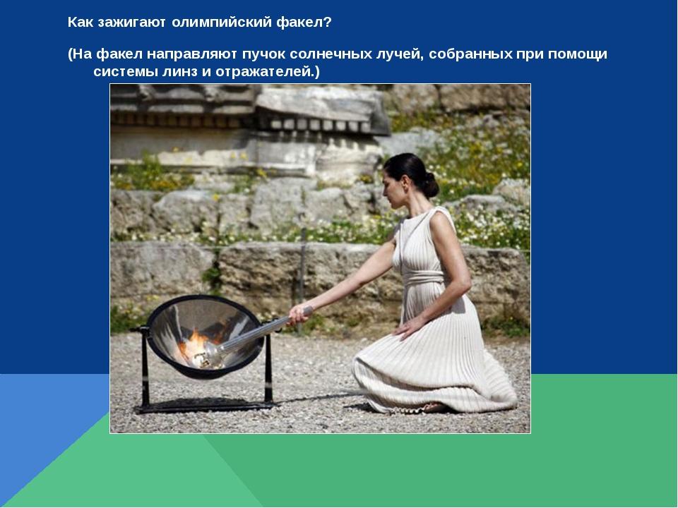 Как зажигают олимпийский факел? (На факел направляют пучок солнечных лучей, с...