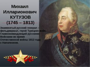 Михаил Илларионович КУТУЗОВ (1745 – 1813) Знаменитый русский генерал – фельдм