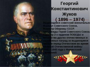 Георгий Константинович Жуков ( 1896 – 1974) Выдающийся советский военачальник