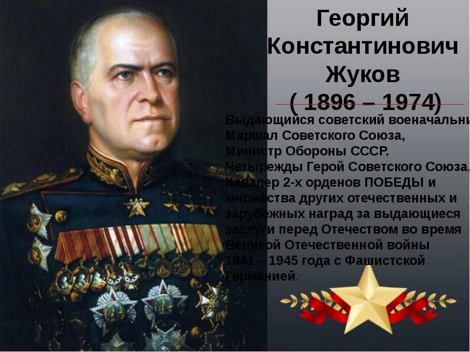 Георгий Константинович Жуков ( 1896 – 1974) Выдающийся советский военачальник...