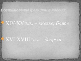 Возникновение фамилий в России: ХIV-ХV в.в. – князья, бояре  ХVI-ХVIII в.в