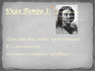 Указ Петра I: «Записать всех людей, проживающих  в ….местностях  ,