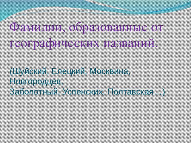 Фамилии, образованные от географических названий.  (Шуйский, Елецкий, Москвин...