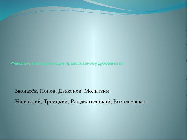 Фамилии, принадлежащие православному духовенству: Звонарёв, Попов, Дьяконов,...