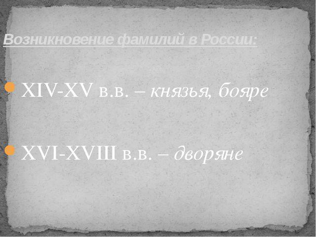 Возникновение фамилий в России: ХIV-ХV в.в. – князья, бояре  ХVI-ХVIII в.в...