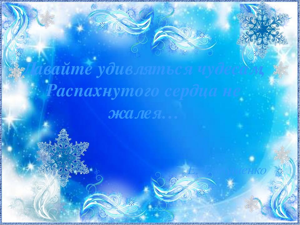 Е. Евтушенко Давайте удивляться чудесам, Распахнутого сердца не жалея…