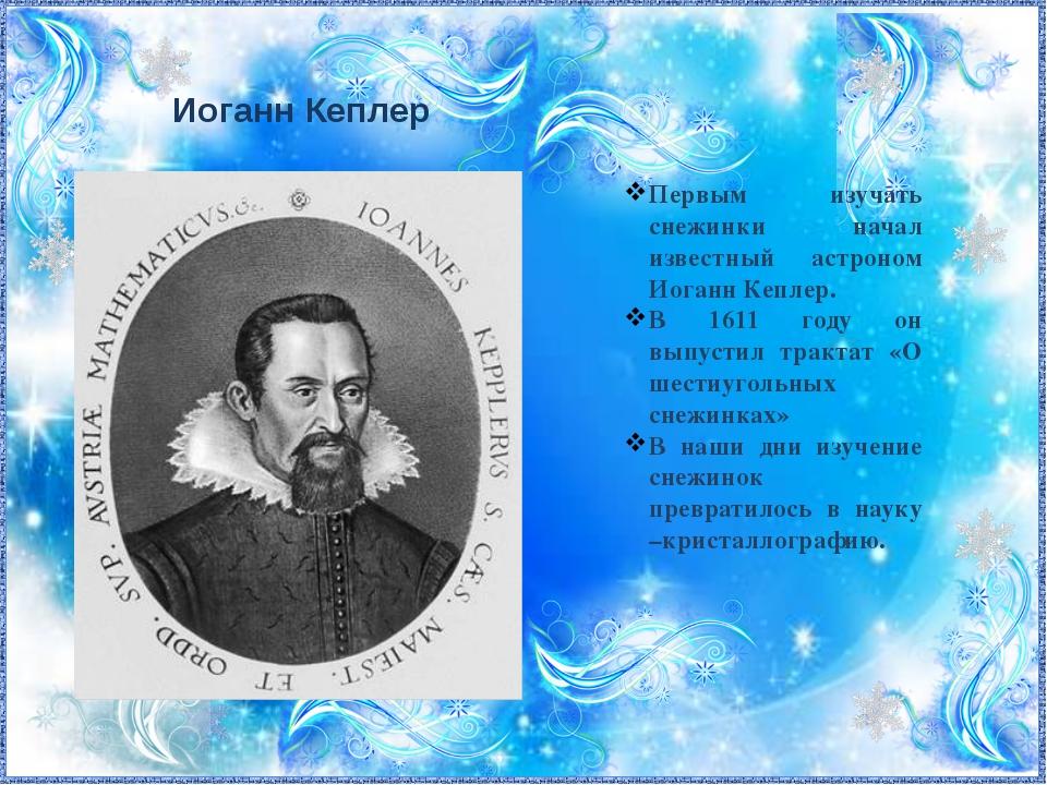 Иоганн Кеплер Первым изучать снежинки начал известный астроном Иоганн Кеплер...