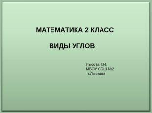МАТЕМАТИКА 2 КЛАСС ВИДЫ УГЛОВ Лысова Т.Н. МБОУ СОШ №2 г.Лысково
