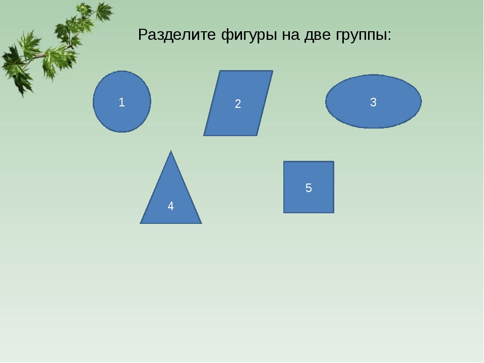 4 1 2 3 5 Разделите фигуры на две группы: