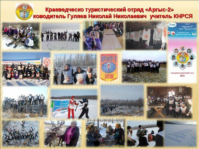 Краеведческо туристический отряд «Аргыс-2» руководитель Гуляев Николай Никола...