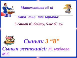 """Математика пәні Сынып: 3 """"В"""" Сынып жетекшісі: Жұмабаева М.К. Сабақтың тақы"""