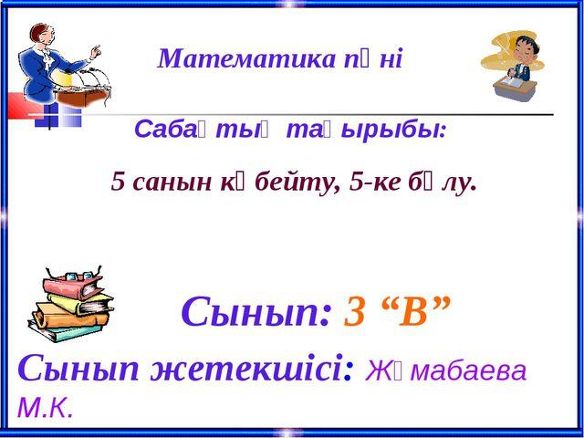 """Математика пәні Сынып: 3 """"В"""" Сынып жетекшісі: Жұмабаева М.К. Сабақтың тақы..."""