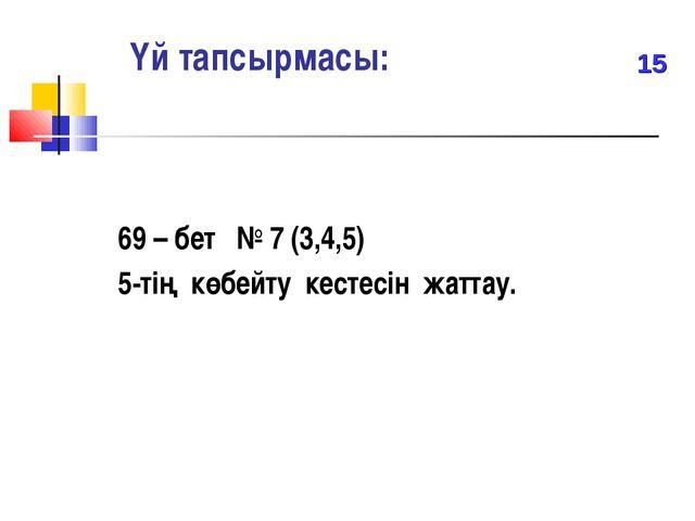 Үй тапсырмасы: 69 – бет № 7 (3,4,5) 5-тің көбейту кестесін жаттау. 15