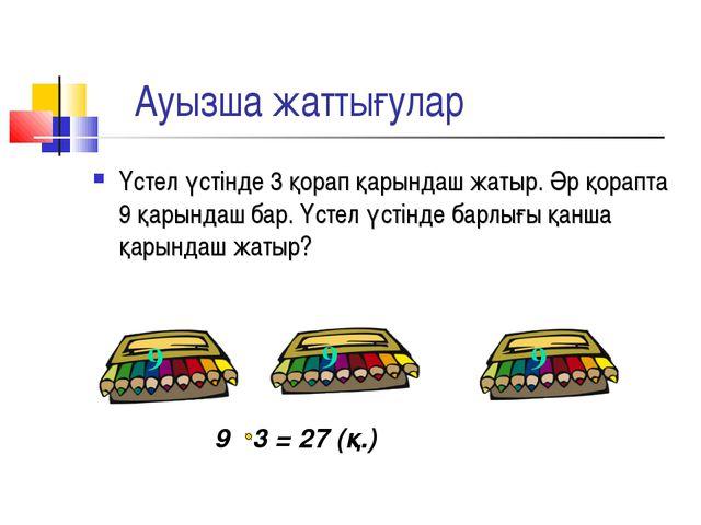 Ауызша жаттығулар 9 3 = 27 (қ.) Үстел үстінде 3 қорап қарындаш жатыр. Әр қор...