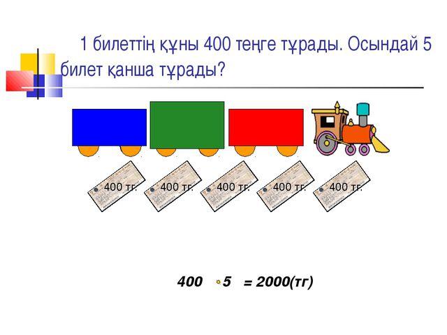 1 билеттің құны 400 теңге тұрады. Осындай 5 билет қанша тұрады? 400 5 = 2000...