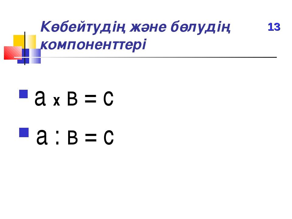 Көбейтудің және бөлудің компоненттері а х в = с а : в = с 13