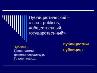 Публицистический – от лат. publicus, «общественный, государственный» публицис