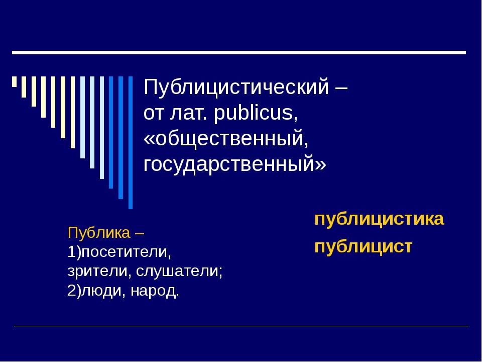 Публицистический – от лат. publicus, «общественный, государственный» публицис...