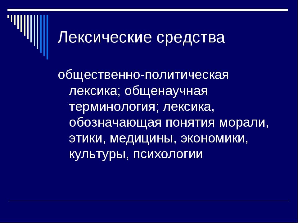 Лексические средства общественно-политическая лексика; общенаучная терминолог...