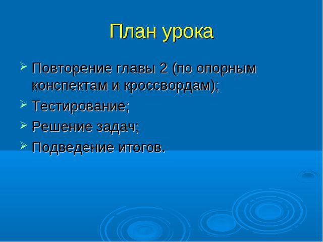 План урока Повторение главы 2 (по опорным конспектам и кроссвордам); Тестиров...