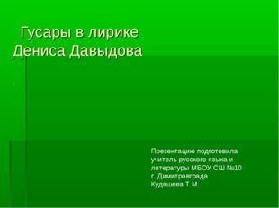 Гусары в лирике Дениса Давыдова . Презентацию подготовила учитель русского я
