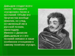 Давыдов создал всего около пятнадцати «гусарских» песен и посланий. Объём его