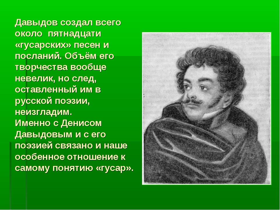 Давыдов создал всего около пятнадцати «гусарских» песен и посланий. Объём его...