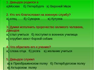 1. Давыдов родился в а)Москве б) Петербурге в) Верхней Мазе 2. Кто его благо