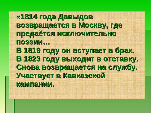 «1814 года Давыдов возвращается в Москву, где предаётся исключительно поэзии…...