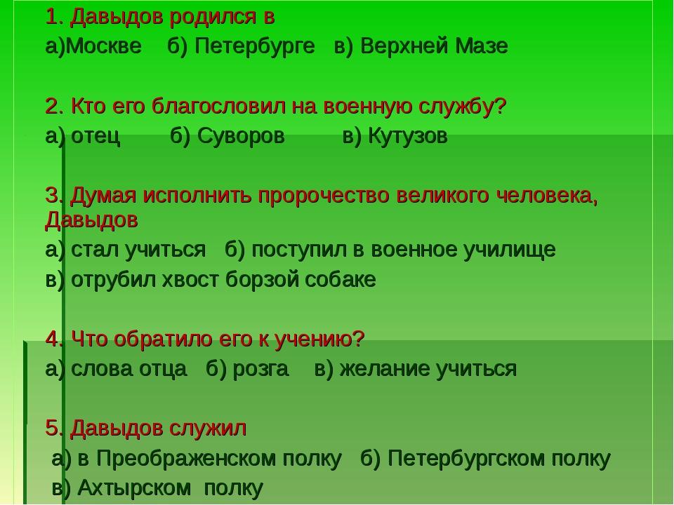 1. Давыдов родился в а)Москве б) Петербурге в) Верхней Мазе 2. Кто его благо...